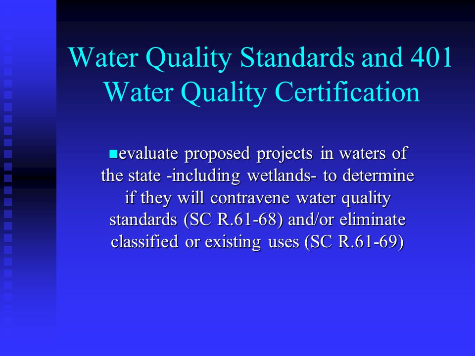 Water Quality Standards and 401 Water Quality Certification evaluate proposed projects in waters of the state -including wetlands- to determine if they will contravene water quality standards (SC R.61-68) and/or eliminate classified or existing uses (SC R.61-69) evaluate proposed projects in waters of the state -including wetlands- to determine if they will contravene water quality standards (SC R.61-68) and/or eliminate classified or existing uses (SC R.61-69)
