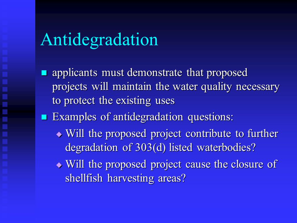 Antidegradation applicants must demonstrate that proposed projects will maintain the water quality necessary to protect the existing uses applicants must demonstrate that proposed projects will maintain the water quality necessary to protect the existing uses Examples of antidegradation questions: Examples of antidegradation questions: Will the proposed project contribute to further degradation of 303(d) listed waterbodies.