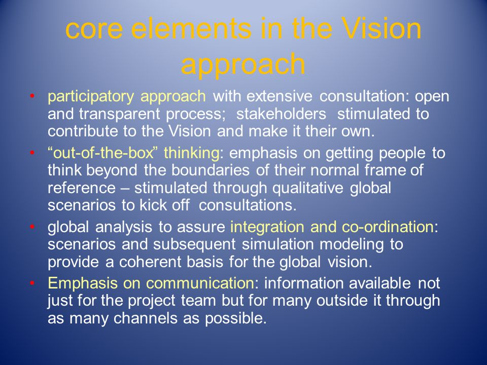 core elements in the Vision approach participatory approach with extensive consultation: open and transparent process; stakeholders stimulated to contribute to the Vision and make it their own.