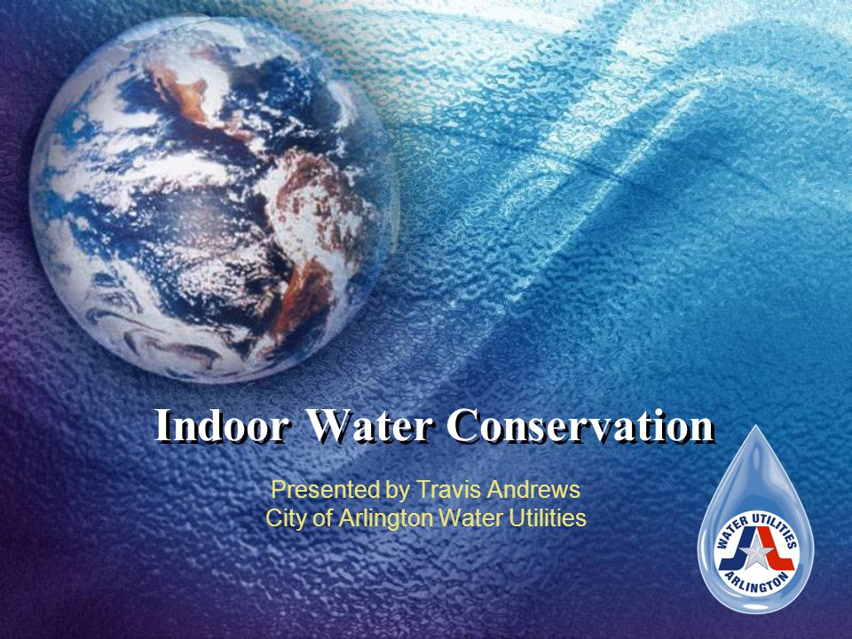 Indoor Water Conservation Presented by Travis Andrews City of Arlington Water Utilities