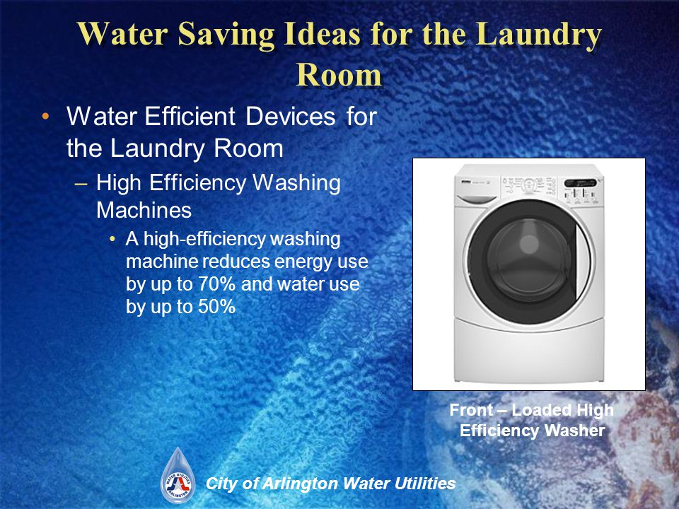 City of Arlington Water Utilities Water Saving Ideas for the Laundry Room Water Efficient Devices for the Laundry Room –High Efficiency Washing Machines A high-efficiency washing machine reduces energy use by up to 70% and water use by up to 50% Front – Loaded High Efficiency Washer