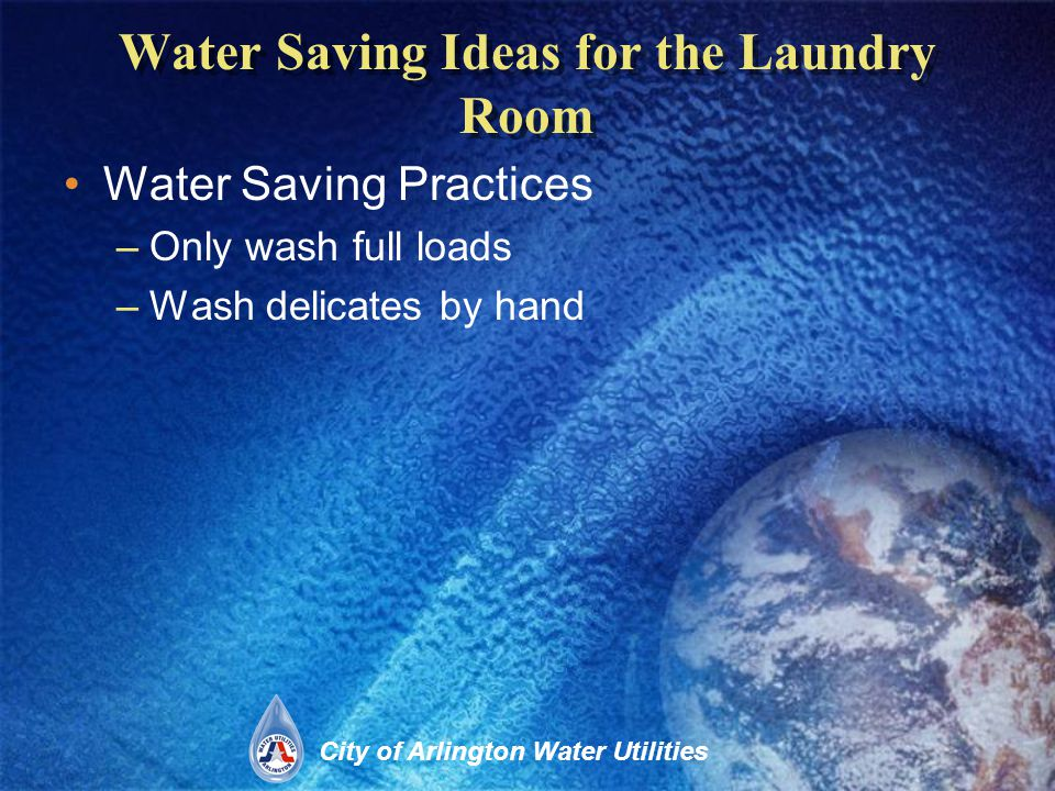 City of Arlington Water Utilities Water Saving Ideas for the Laundry Room Water Saving Practices –Only wash full loads –Wash delicates by hand