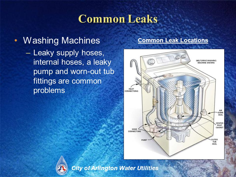 City of Arlington Water Utilities Common Leaks Washing Machines –Leaky supply hoses, internal hoses, a leaky pump and worn-out tub fittings are common problems Common Leak Locations