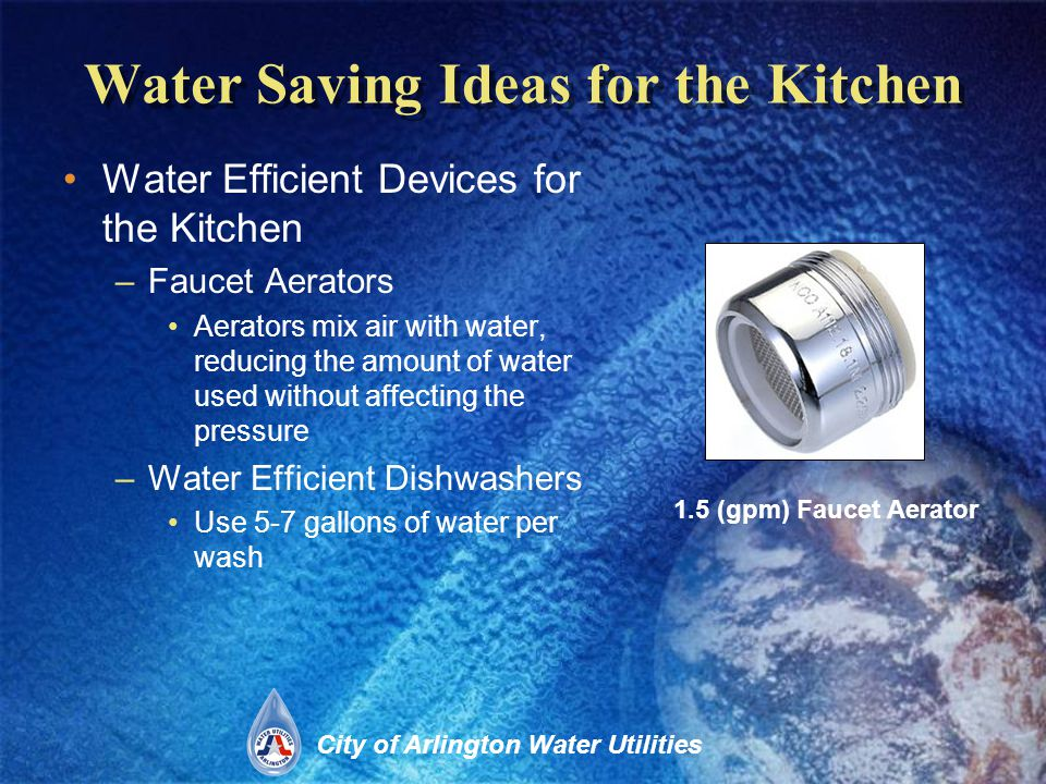 City of Arlington Water Utilities Water Saving Ideas for the Kitchen Water Efficient Devices for the Kitchen –Faucet Aerators Aerators mix air with water, reducing the amount of water used without affecting the pressure –Water Efficient Dishwashers Use 5-7 gallons of water per wash 1.5 (gpm) Faucet Aerator