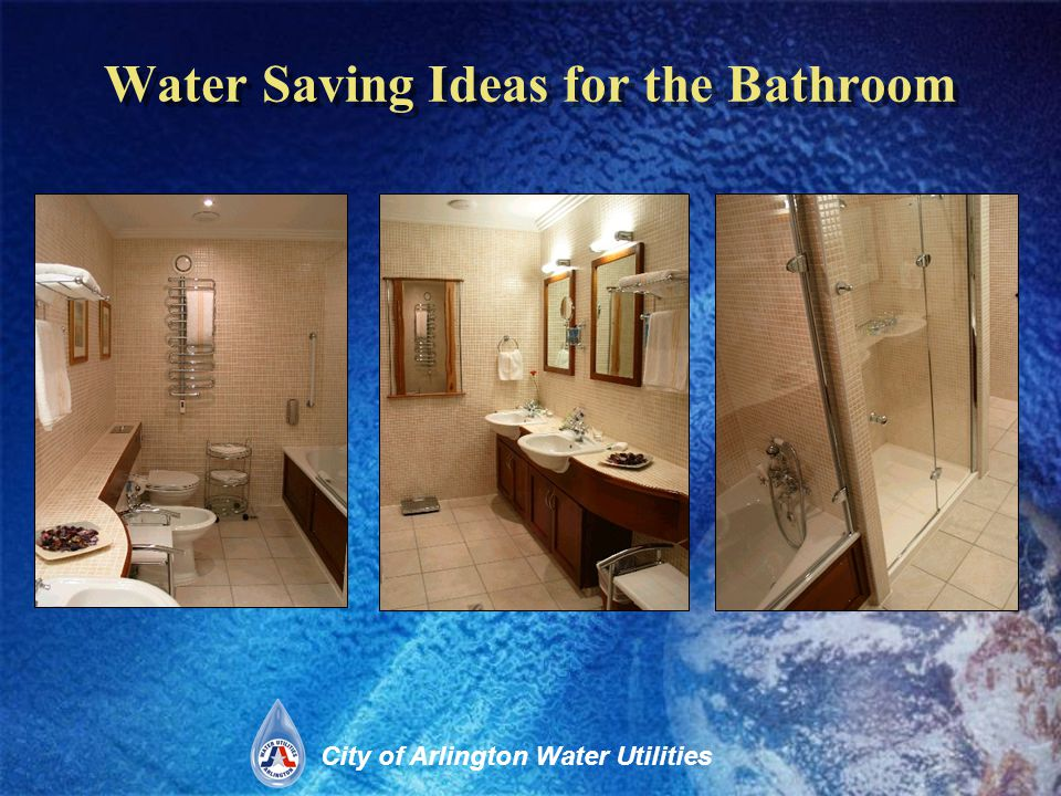 City of Arlington Water Utilities Water Saving Ideas for the Bathroom Water Efficient Devices for the Bathroom –Faucet Aerators –High Efficiency Toilets (HETs) Old toilets use 5-7 gallons per flush, newer models use only 1.28 (gpf) a savings of 27,000 gallons per household –Low Flow Showerheads Can save over 2 gallons of water per minute Low-Flow Showerhead 1.28 (gpf) Toilet
