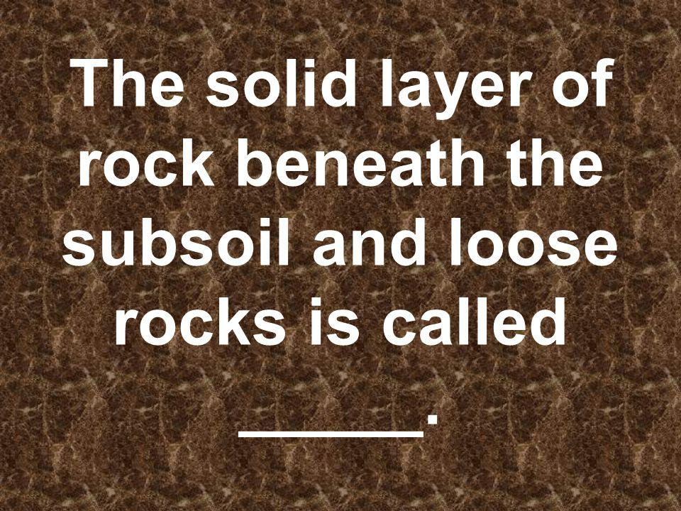 The solid layer of rock beneath the subsoil and loose rocks is called _____.