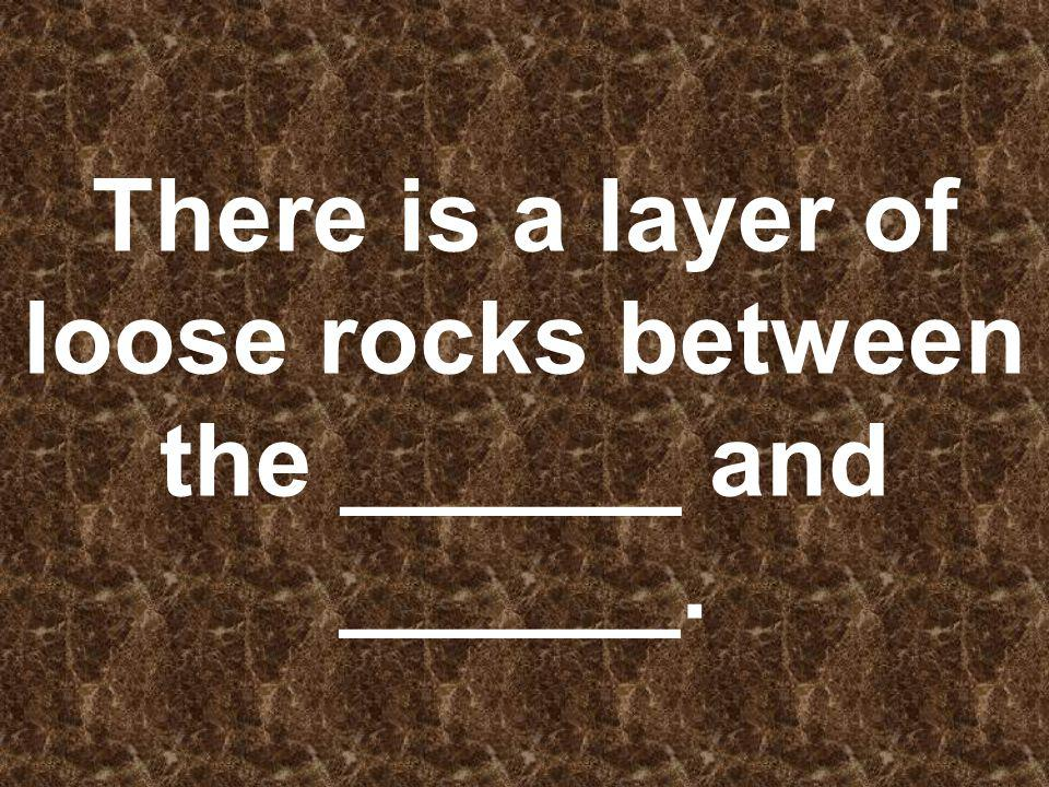 There is a layer of loose rocks between the ______ and ______.
