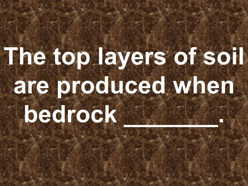 The top layers of soil are produced when bedrock _______.
