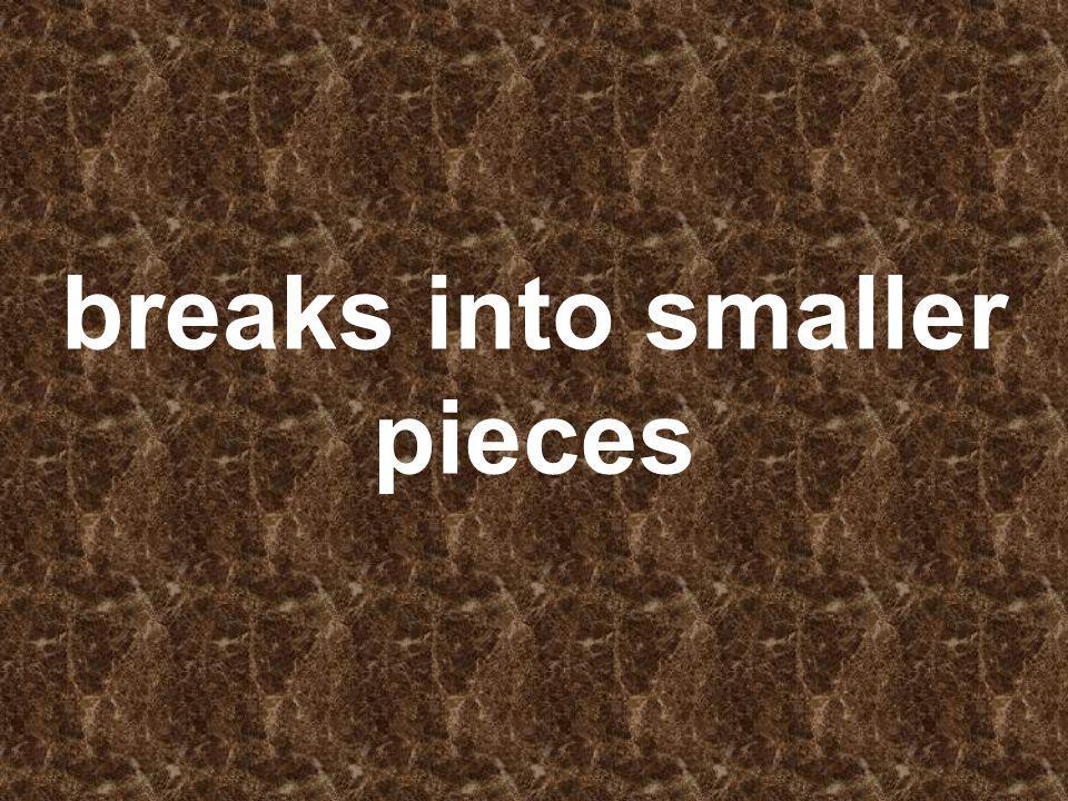 breaks into smaller pieces