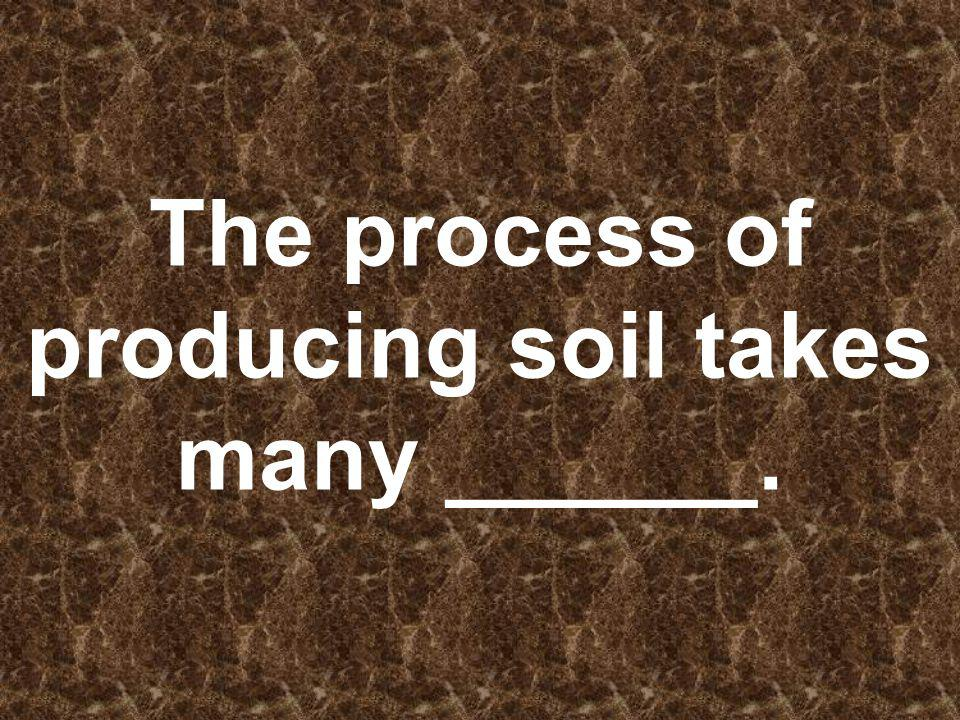 The process of producing soil takes many ______.
