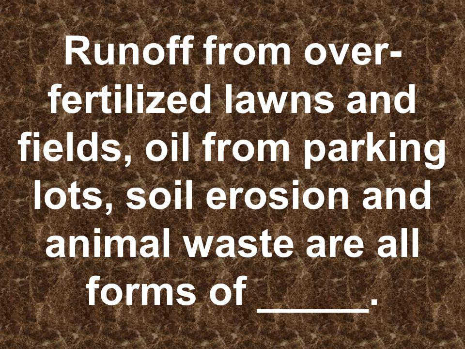 Runoff from over- fertilized lawns and fields, oil from parking lots, soil erosion and animal waste are all forms of _____.