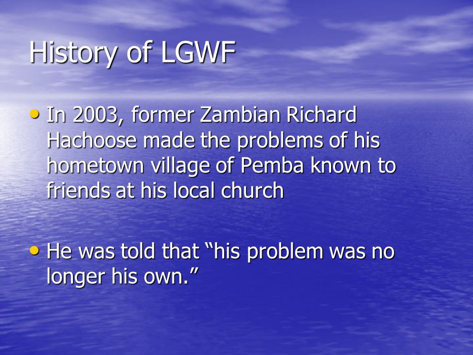 History of LGWF In 2003, former Zambian Richard Hachoose made the problems of his hometown village of Pemba known to friends at his local church In 2003, former Zambian Richard Hachoose made the problems of his hometown village of Pemba known to friends at his local church He was told that his problem was no longer his own.
