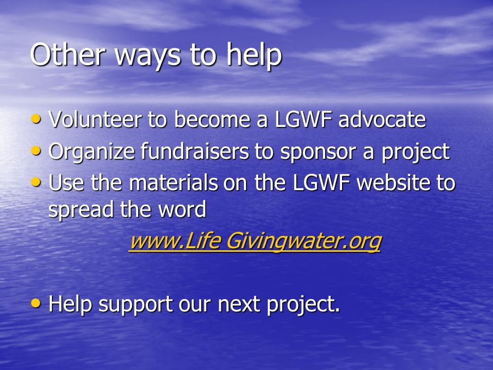 Other ways to help Volunteer to become a LGWF advocate Volunteer to become a LGWF advocate Organize fundraisers to sponsor a project Organize fundraisers to sponsor a project Use the materials on the LGWF website to spread the word Use the materials on the LGWF website to spread the word   Givingwater.org   Givingwater.org Help support our next project.