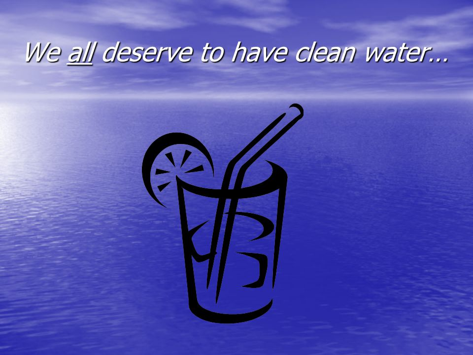 We all deserve to have clean water…
