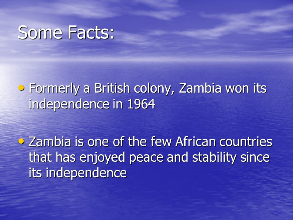 Some Facts: Formerly a British colony, Zambia won its independence in 1964 Formerly a British colony, Zambia won its independence in 1964 Zambia is one of the few African countries that has enjoyed peace and stability since its independence Zambia is one of the few African countries that has enjoyed peace and stability since its independence
