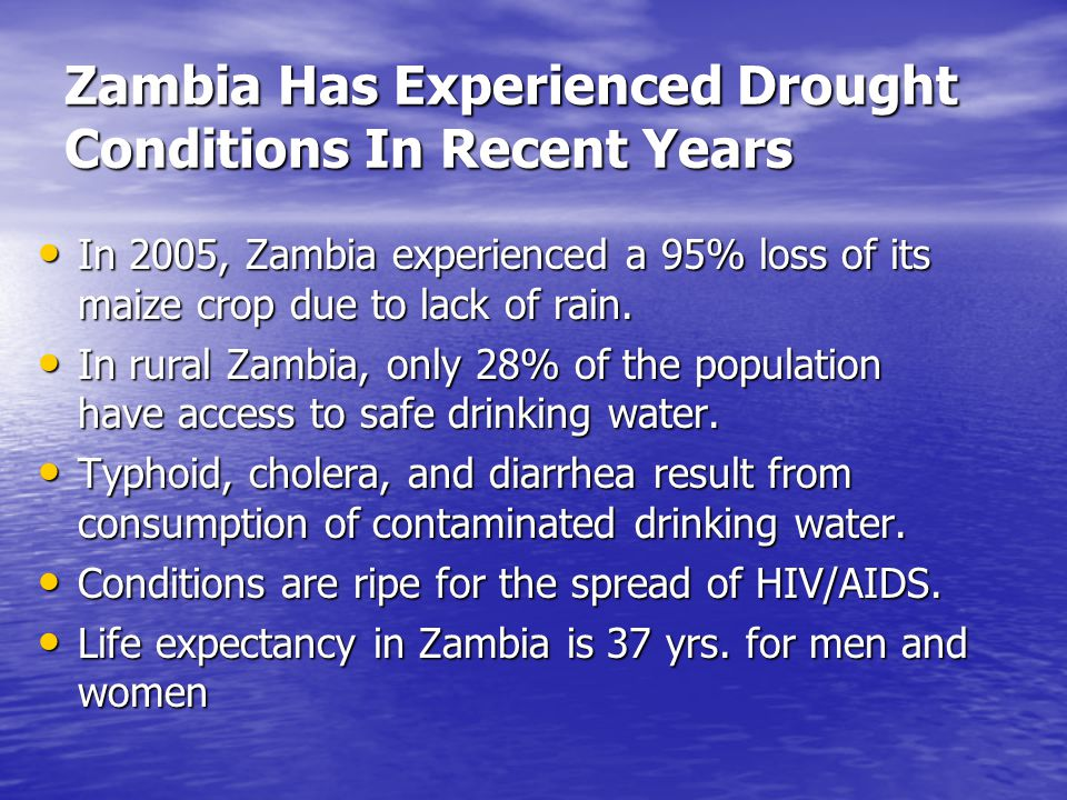 Zambia Has Experienced Drought Conditions In Recent Years In 2005, Zambia experienced a 95% loss of its maize crop due to lack of rain. In 2005, Zambi