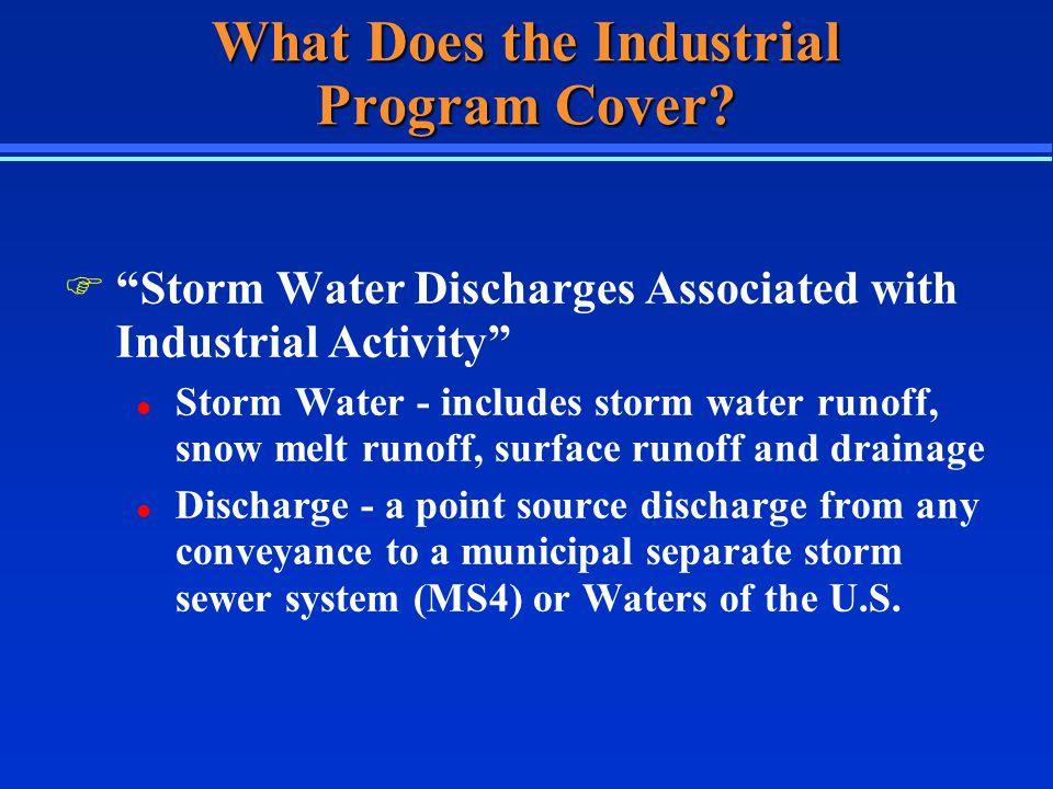 Storm Water Discharge Associated with Industrial Activity F Definition found at 40 CFR 122.26(b)(14)(i)-(xi) F 11 categories of industrial activities F Related to manufacturing, processing, or materials storage areas F Includes Federal, State, and municipally- owned and operated facilities