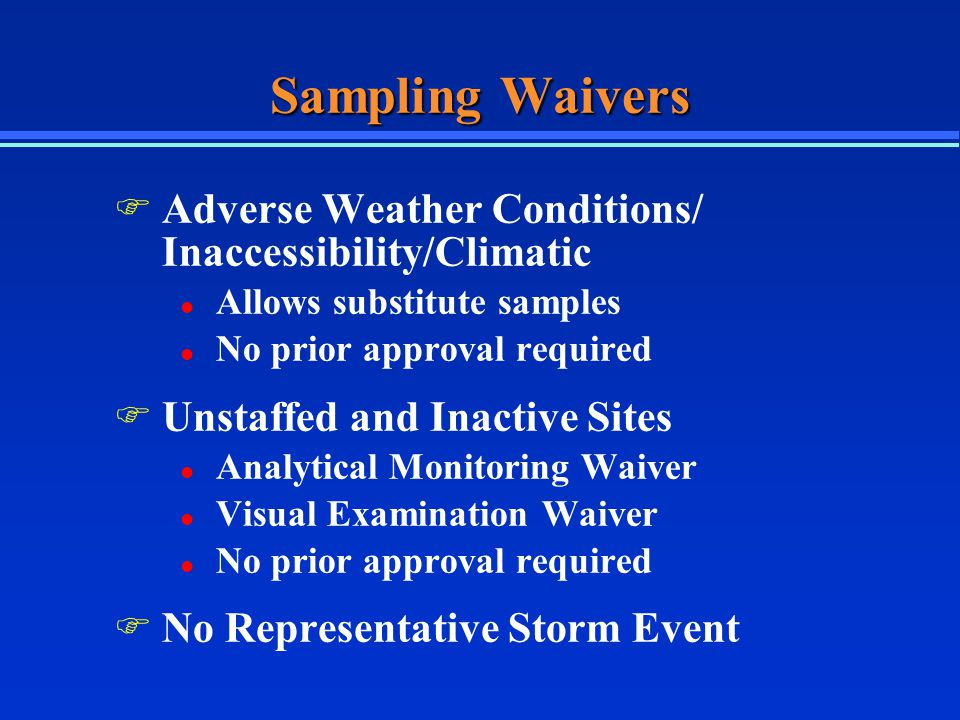 Sampling Waivers F Adverse Weather Conditions/ Inaccessibility/Climatic l Allows substitute samples l No prior approval required F Unstaffed and Inactive Sites l Analytical Monitoring Waiver l Visual Examination Waiver l No prior approval required F No Representative Storm Event