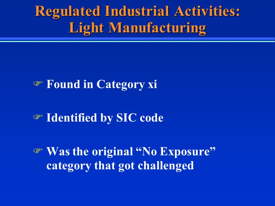 Regulated Industrial Activities: Light Manufacturing F Found in Category xi F Identified by SIC code F Was the original No Exposure category that got challenged