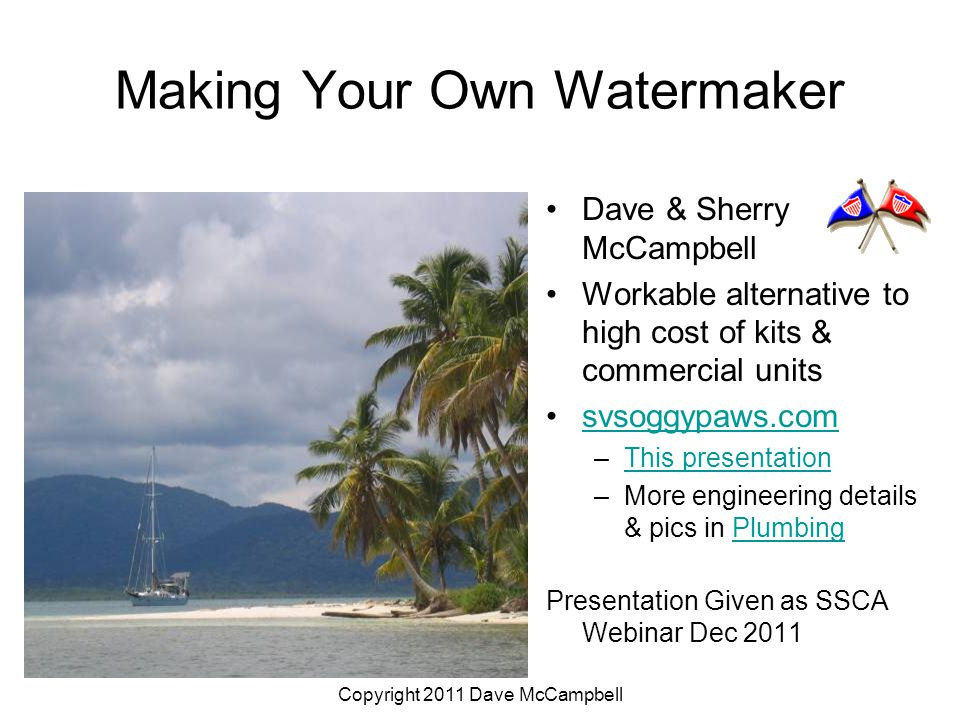 Copyright 2011 Dave McCampbell Making Your Own Watermaker Dave & Sherry McCampbell Workable alternative to high cost of kits & commercial units svsoggypaws.com –This presentationThis presentation –More engineering details & pics in PlumbingPlumbing Presentation Given as SSCA Webinar Dec 2011