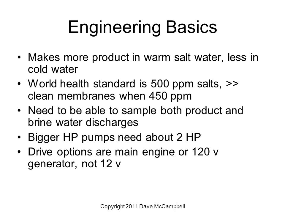 Copyright 2011 Dave McCampbell Engineering Basics Makes more product in warm salt water, less in cold water World health standard is 500 ppm salts, >> clean membranes when 450 ppm Need to be able to sample both product and brine water discharges Bigger HP pumps need about 2 HP Drive options are main engine or 120 v generator, not 12 v