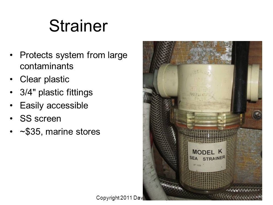 Copyright 2011 Dave McCampbell Strainer Protects system from large contaminants Clear plastic 3/4 plastic fittings Easily accessible SS screen ~$35, marine stores