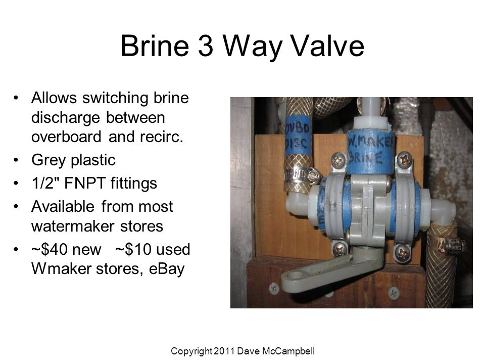 Copyright 2011 Dave McCampbell Brine 3 Way Valve Allows switching brine discharge between overboard and recirc.