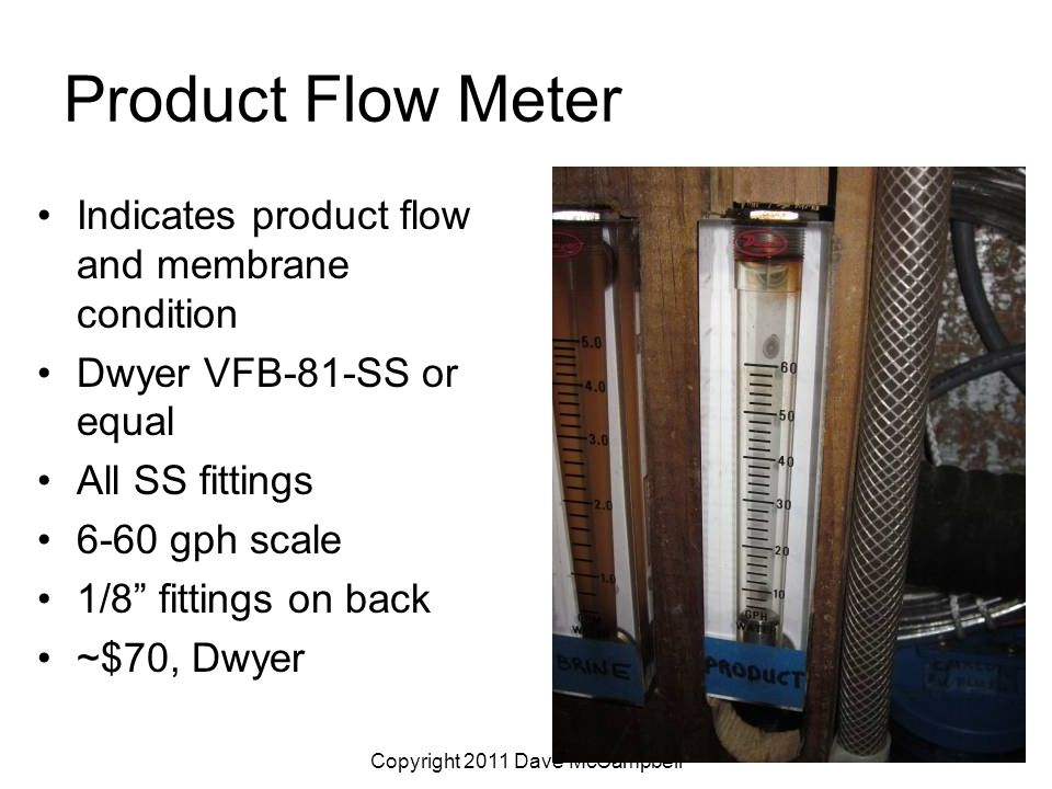 Copyright 2011 Dave McCampbell Product Flow Meter Indicates product flow and membrane condition Dwyer VFB-81-SS or equal All SS fittings 6-60 gph scale 1/8 fittings on back ~$70, Dwyer