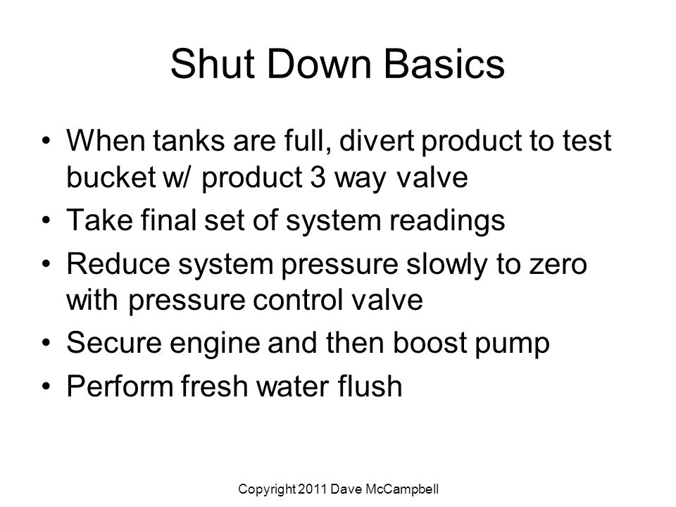 Copyright 2011 Dave McCampbell Shut Down Basics When tanks are full, divert product to test bucket w/ product 3 way valve Take final set of system readings Reduce system pressure slowly to zero with pressure control valve Secure engine and then boost pump Perform fresh water flush