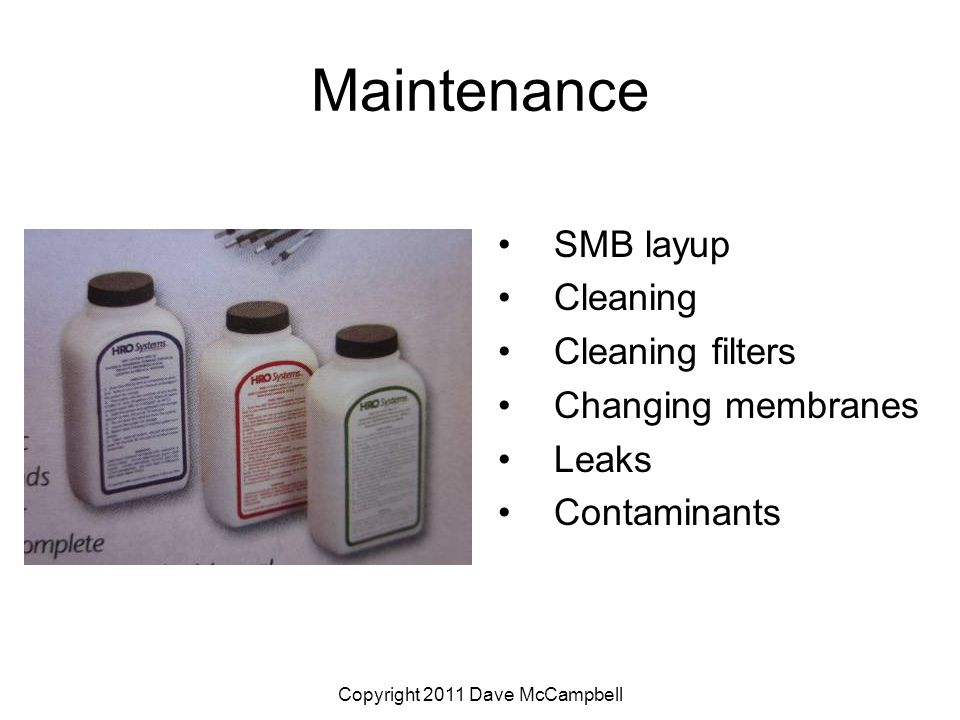 Copyright 2011 Dave McCampbell Maintenance SMB layup Cleaning Cleaning filters Changing membranes Leaks Contaminants