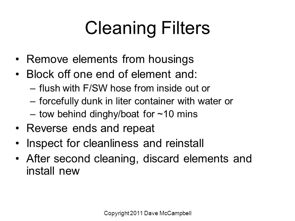 Copyright 2011 Dave McCampbell Cleaning Filters Remove elements from housings Block off one end of element and: –flush with F/SW hose from inside out or –forcefully dunk in liter container with water or –tow behind dinghy/boat for ~10 mins Reverse ends and repeat Inspect for cleanliness and reinstall After second cleaning, discard elements and install new
