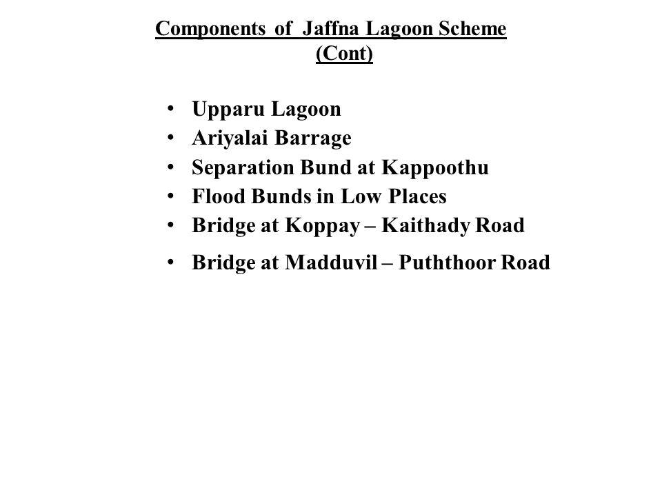 Components of Jaffna Lagoon Scheme (Cont) Upparu Lagoon Ariyalai Barrage Separation Bund at Kappoothu Flood Bunds in Low Places Bridge at Koppay – Kai