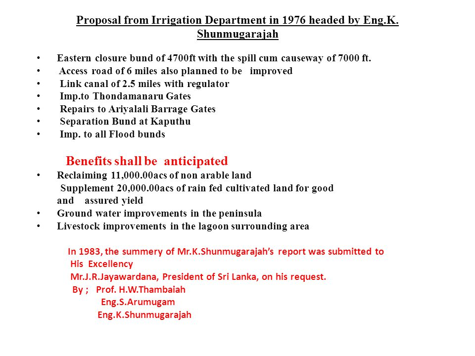 Proposal from Irrigation Department in 1976 headed by Eng.K. Shunmugarajah Eastern closure bund of 4700ft with the spill cum causeway of 7000 ft. Acce