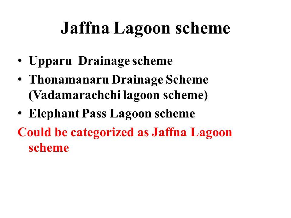 Jaffna Lagoon scheme Upparu Drainage scheme Thonamanaru Drainage Scheme (Vadamarachchi lagoon scheme) Elephant Pass Lagoon scheme Could be categorized