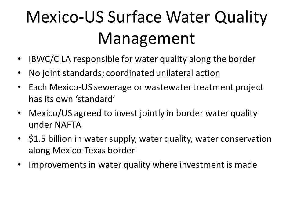 Mexico-US Surface Water Quality Management IBWC/CILA responsible for water quality along the border No joint standards; coordinated unilateral action