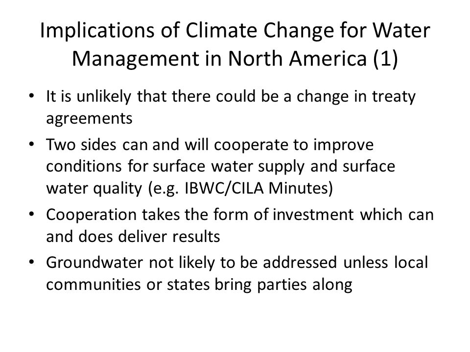 Implications of Climate Change for Water Management in North America (1) It is unlikely that there could be a change in treaty agreements Two sides ca