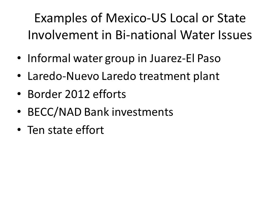 Examples of Mexico-US Local or State Involvement in Bi-national Water Issues Informal water group in Juarez-El Paso Laredo-Nuevo Laredo treatment plan