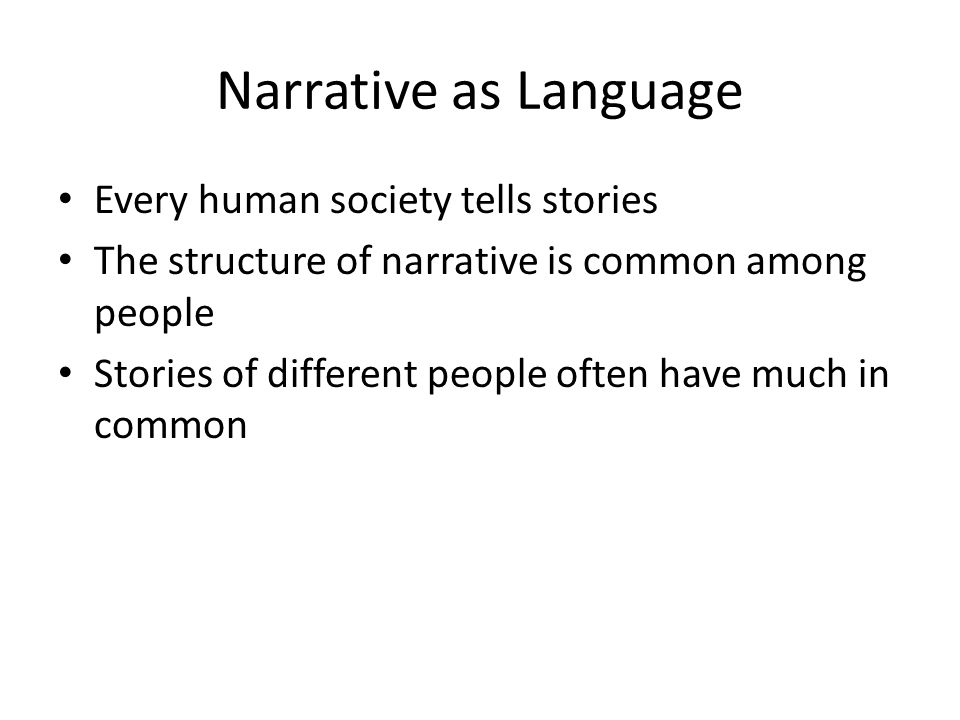 Narrative as Language Every human society tells stories The structure of narrative is common among people Stories of different people often have much