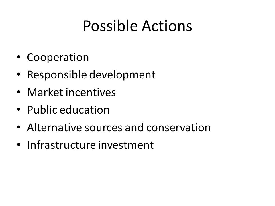 Possible Actions Cooperation Responsible development Market incentives Public education Alternative sources and conservation Infrastructure investment