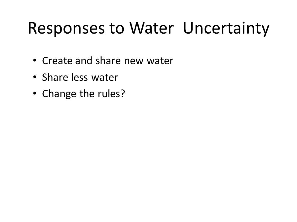 Responses to Water Uncertainty Create and share new water Share less water Change the rules?