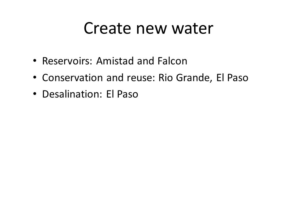 Create new water Reservoirs: Amistad and Falcon Conservation and reuse: Rio Grande, El Paso Desalination: El Paso