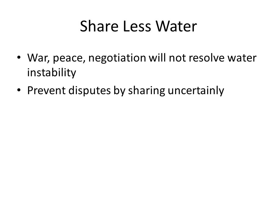 Share Less Water War, peace, negotiation will not resolve water instability Prevent disputes by sharing uncertainly
