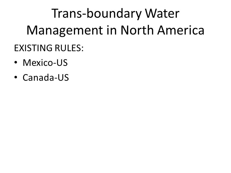 Trans-boundary Water Management in North America EXISTING RULES: Mexico-US Canada-US