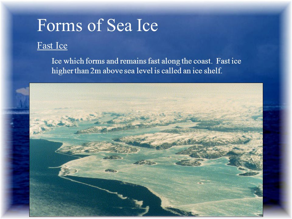 Forms of Sea Ice Fast Ice Ice which forms and remains fast along the coast.