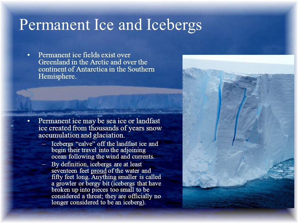 Permanent ice fields exist over Greenland in the Arctic and over the continent of Antarctica in the Southern Hemisphere. Permanent ice may be sea ice
