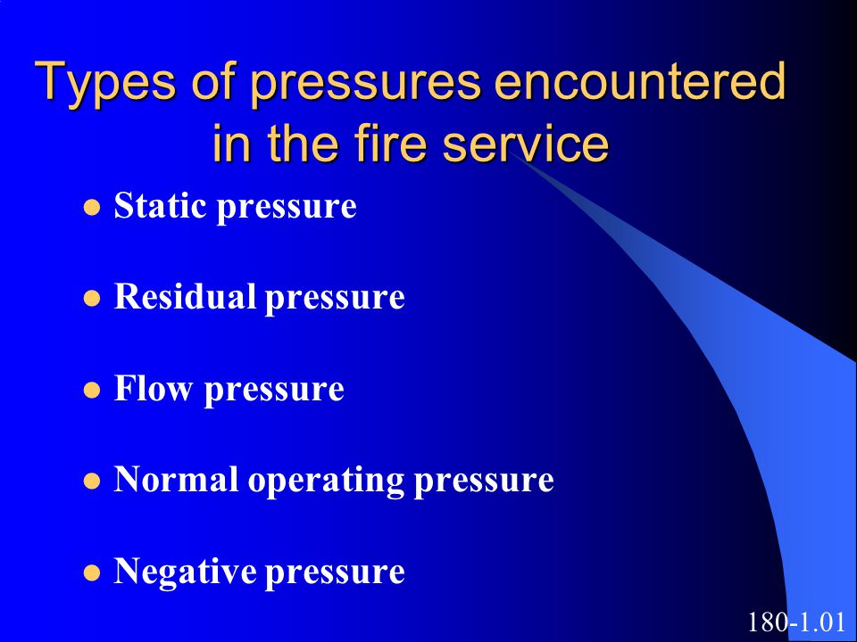 Types of pressures encountered in the fire service Static pressure Residual pressure Flow pressure Normal operating pressure Negative pressure 180-1.01