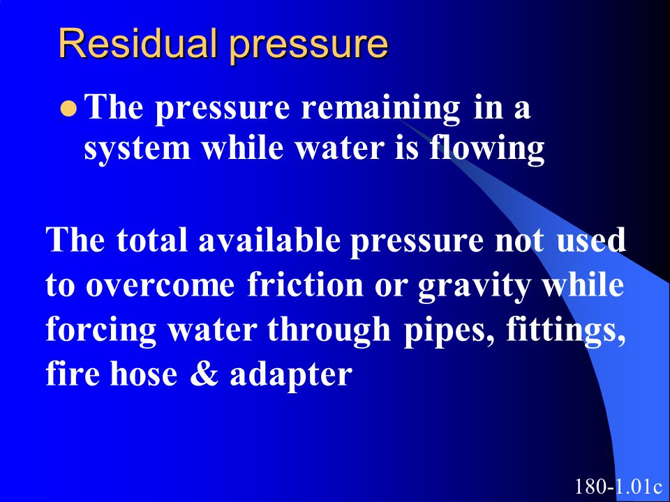 Residual pressure The pressure remaining in a system while water is flowing The total available pressure not used to overcome friction or gravity while forcing water through pipes, fittings, fire hose & adapter 180-1.01c