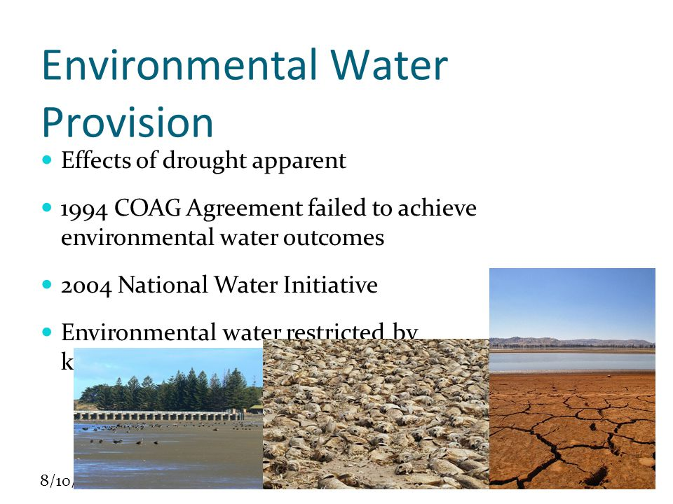 8/10/10 Environmental Water Provision Effects of drought apparent 1994 COAG Agreement failed to achieve environmental water outcomes 2004 National Water Initiative Environmental water restricted by knowledge