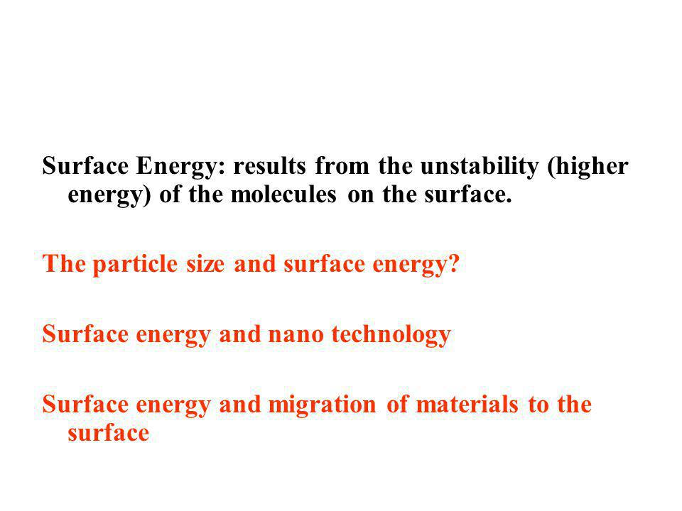 Surface Energy: results from the unstability (higher energy) of the molecules on the surface. The particle size and surface energy? Surface energy and