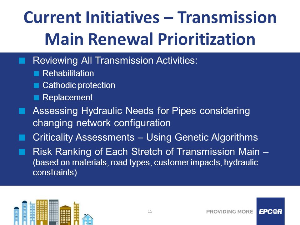 15 Current Initiatives – Transmission Main Renewal Prioritization Reviewing All Transmission Activities: Rehabilitation Cathodic protection Replacement Assessing Hydraulic Needs for Pipes considering changing network configuration Criticality Assessments – Using Genetic Algorithms Risk Ranking of Each Stretch of Transmission Main – (based on materials, road types, customer impacts, hydraulic constraints)
